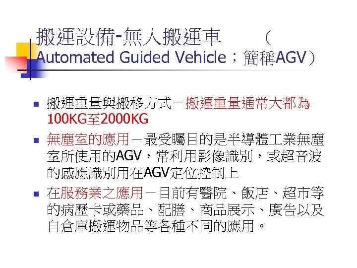 搬運設備-無人搬運車 ( Automated Guided Vehicle;簡稱AGV) n n n 搬運重量與搬移方式-搬運重量通常大都為 100 KG至 2000 KG 無塵室的應用-最受矚目的是半導體