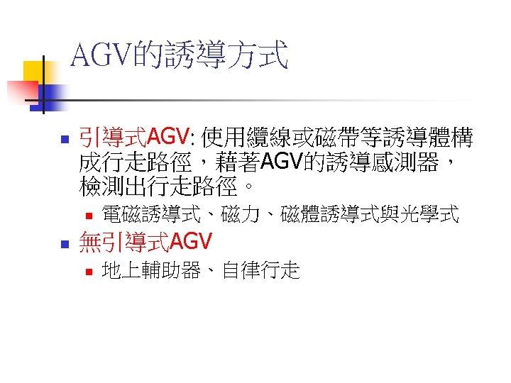 AGV的誘導方式 n 引導式AGV: 使用纜線或磁帶等誘導體構 成行走路徑,藉著AGV的誘導感測器, 檢測出行走路徑。 n n 電磁誘導式、磁力、磁體誘導式與光學式 無引導式AGV n 地上輔助器、自律行走