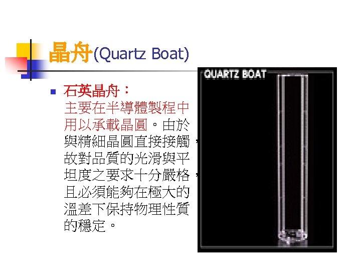 晶舟(Quartz Boat) n 石英晶舟: 主要在半導體製程中 用以承載晶圓。由於 與精細晶圓直接接觸, 故對品質的光滑與平 坦度之要求十分嚴格, 且必須能夠在極大的 溫差下保持物理性質 的穩定。