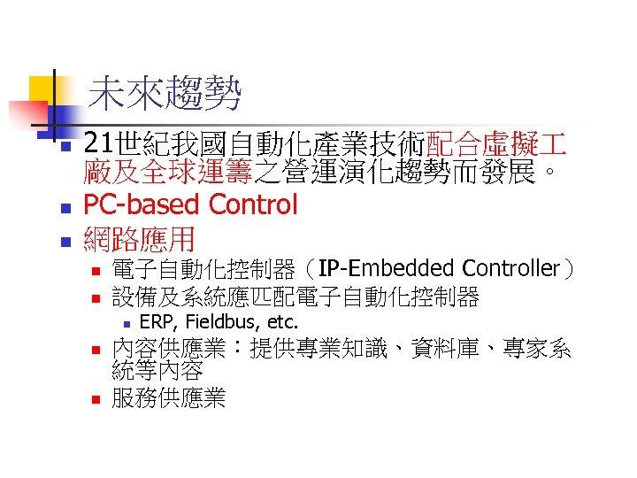 未來趨勢 n n n 21世紀我國自動化產業技術配合虛擬 廠及全球運籌之營運演化趨勢而發展。 PC-based Control 網路應用 n n 電子自動化控制器(IP-Embedded Controller) 設備及系統應匹配電子自動化控制器
