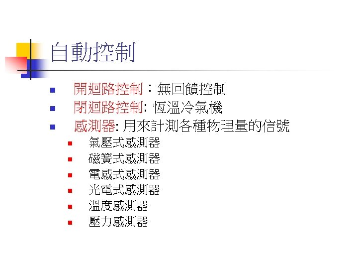自動控制 開迴路控制:無回饋控制 閉迴路控制: 恆溫冷氣機 感測器: 用來計測各種物理量的信號 n n n n n 氣壓式感測器 磁簧式感測器 電感式感測器