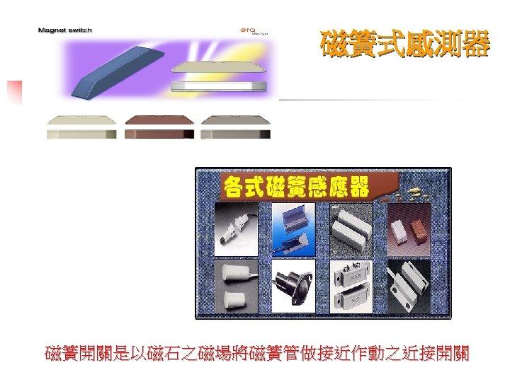 磁簧式感測器 磁簧開關是以磁石之磁場將磁簧管做接近作動之近接開關