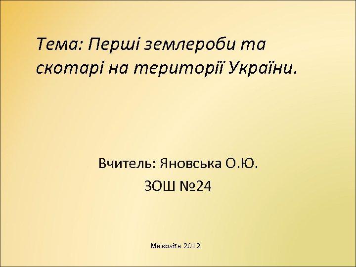 Тема: Перші землероби та скотарі на території України. Вчитель: Яновська О. Ю. ЗОШ №