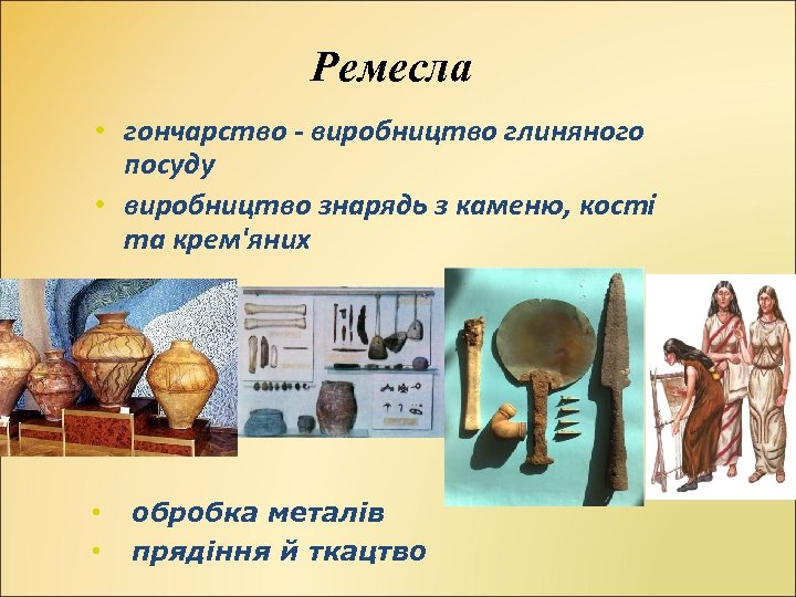Ремесла • гончарство - виробництво глиняного посуду • виробництво знарядь з каменю, кості та