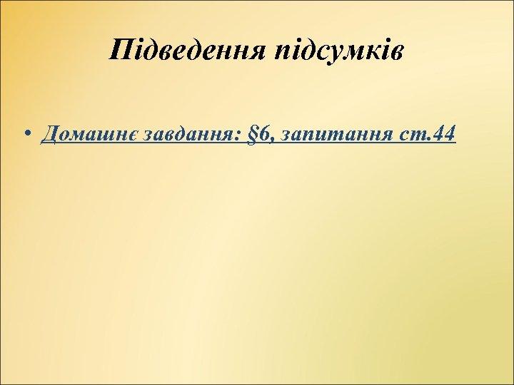 Підведення підсумків • Домашнє завдання: § 6, запитання ст. 44
