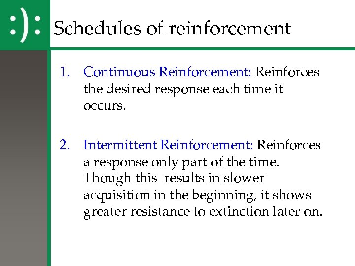 Schedules of reinforcement 1. Continuous Reinforcement: Reinforces the desired response each time it occurs.