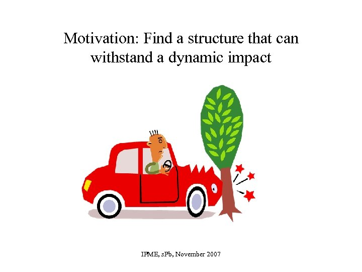 Motivation: Find a structure that can withstand a dynamic impact IPME, s. Pb, November