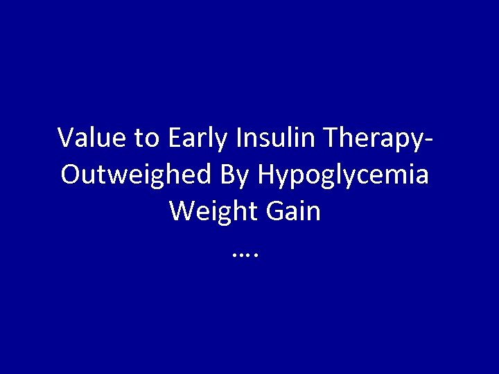 Value to Early Insulin Therapy. Outweighed By Hypoglycemia Weight Gain ….