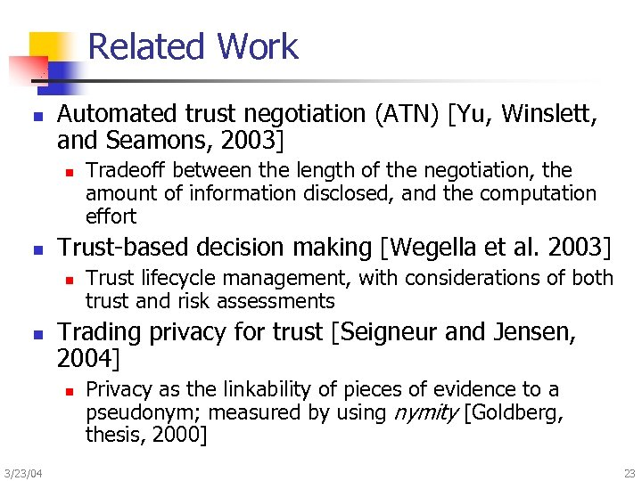 Related Work n Automated trust negotiation (ATN) [Yu, Winslett, and Seamons, 2003] n n