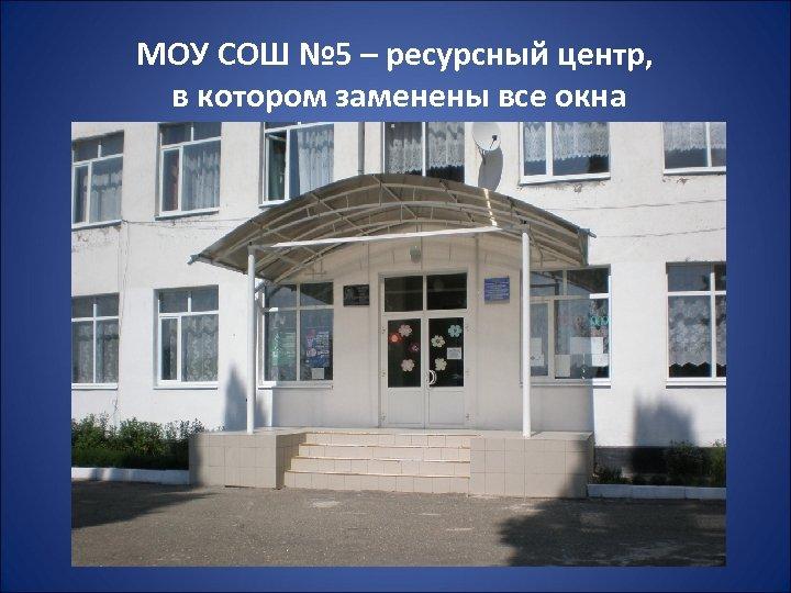 МОУ СОШ № 5 – ресурсный центр, в котором заменены все окна