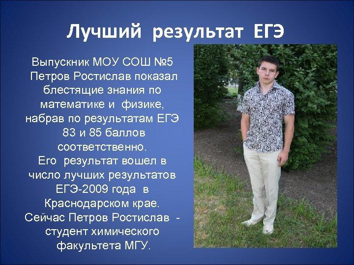 Лучший результат ЕГЭ Выпускник МОУ СОШ № 5 Петров Ростислав показал блестящие знания по