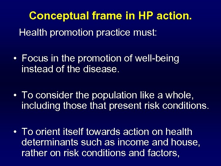 Conceptual frame in HP action. Health promotion practice must: • Focus in the promotion