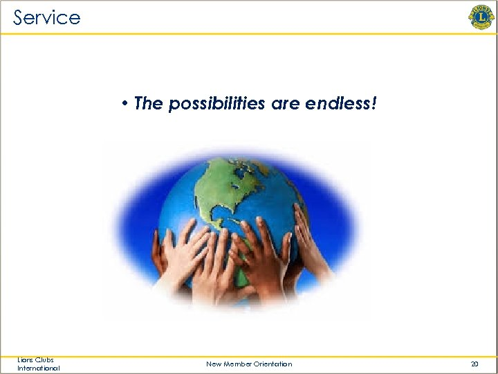 Service • The possibilities are endless! Lions Clubs International New Member Orientation 20