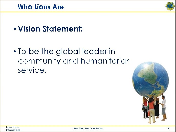 Who Lions Are • Vision Statement: • To be the global leader in community