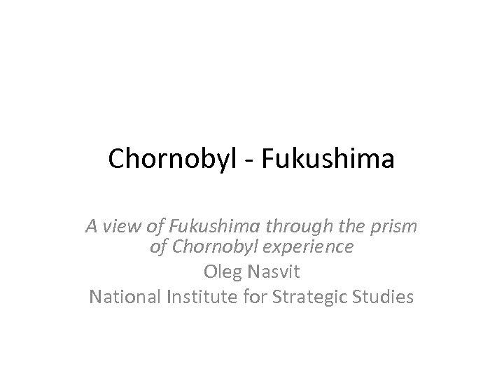 Chornobyl - Fukushima A view of Fukushima through the prism of Chornobyl experience Oleg