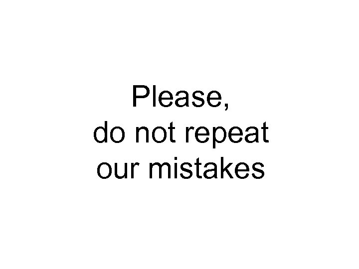 Please, do not repeat our mistakes