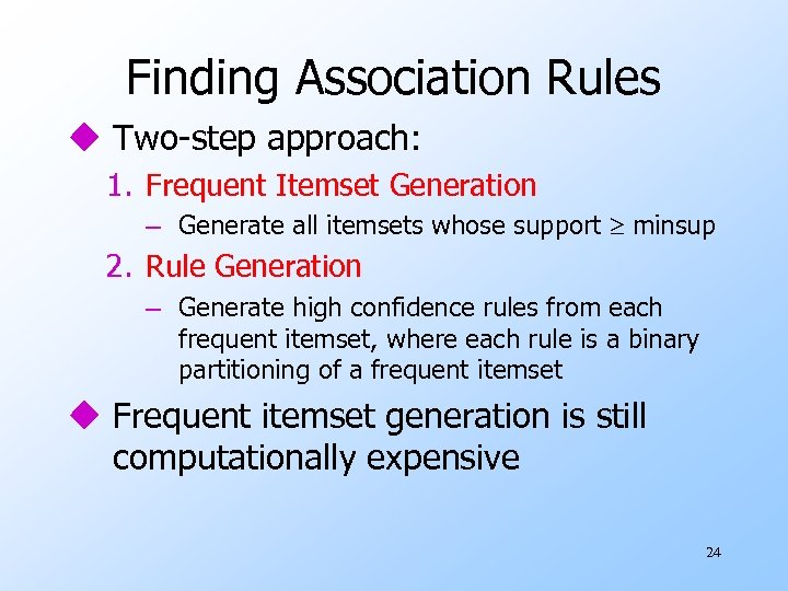 Finding Association Rules u Two-step approach: 1. Frequent Itemset Generation – Generate all itemsets
