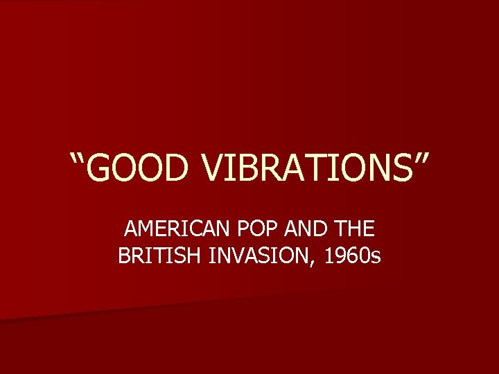 """""""GOOD VIBRATIONS"""" AMERICAN POP AND THE BRITISH INVASION, 1960 s"""