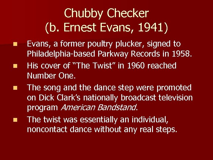 Chubby Checker (b. Ernest Evans, 1941) n n Evans, a former poultry plucker, signed