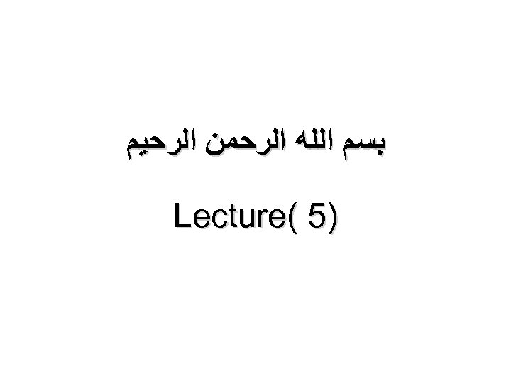 ﺑﺴﻢ ﺍﻟﻠﻪ ﺍﻟﺮﺣﻤﻦ ﺍﻟﺮﺣﻴﻢ )5 ( Lecture