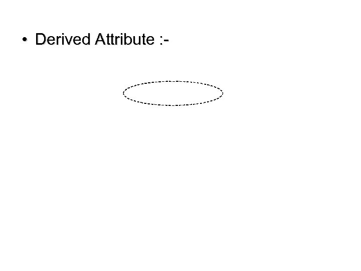 • Derived Attribute : -