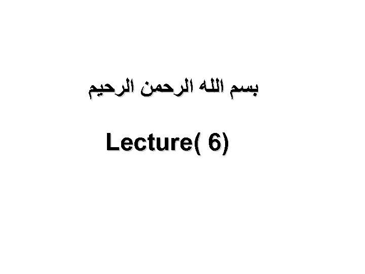 ﺑﺴﻢ ﺍﻟﻠﻪ ﺍﻟﺮﺣﻤﻦ ﺍﻟﺮﺣﻴﻢ )6 ( Lecture