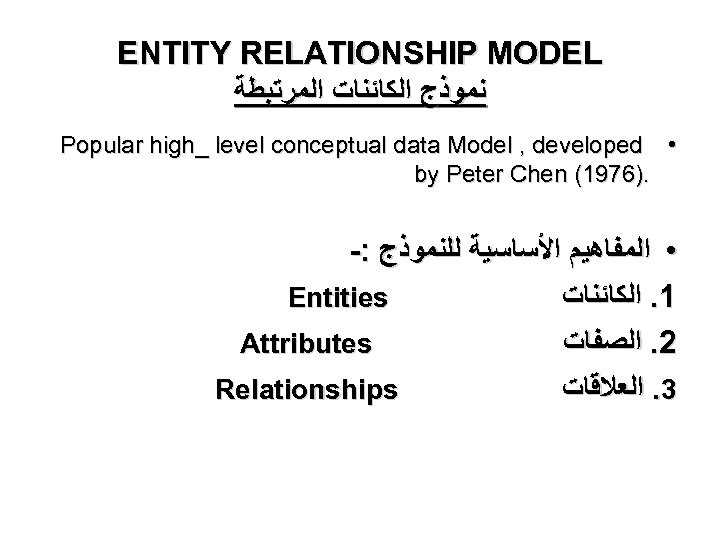ENTITY RELATIONSHIP MODEL ﻧﻤﻮﺫﺝ ﺍﻟﻜﺎﺋﻨﺎﺕ ﺍﻟﻤﺮﺗﺒﻄﺔ Popular high_ level conceptual data Model , developed