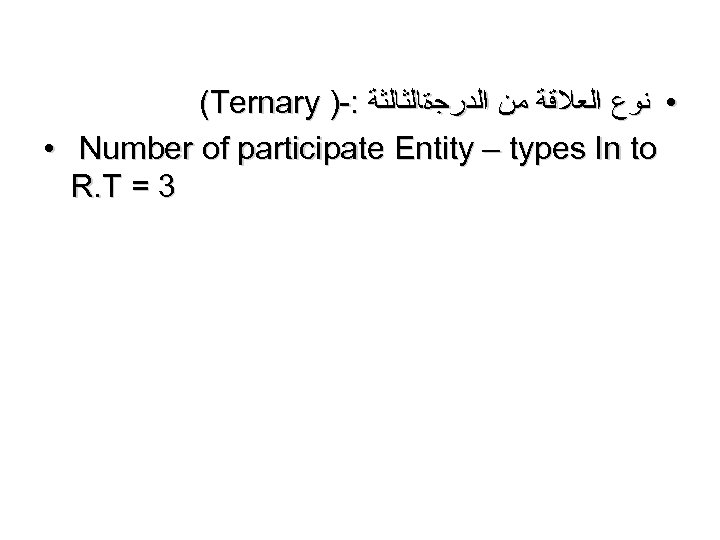 (Ternary )-: • ﻧﻮﻉ ﺍﻟﻌﻼﻗﺔ ﻣﻦ ﺍﻟﺪﺭﺟﺓﺎﻟﺜﺎﻟﺜﺔ • Number of participate Entity – types