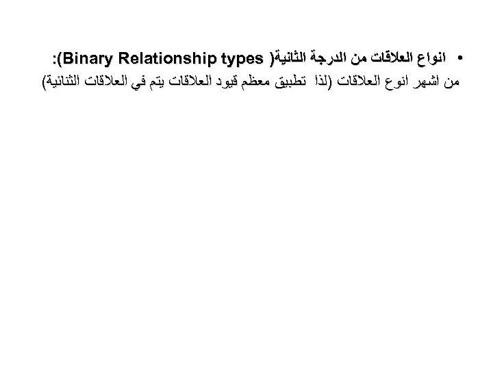 • ﺍﻧﻮﺍﻉ ﺍﻟﻌﻼﻗﺎﺕ ﻣﻦ ﺍﻟﺪﺭﺟﺔ ﺍﻟﺜﺎﻧﻴﺔ) : (Binary Relationship types ﻣﻦ ﺍﺷﻬﺮ ﺍﻧﻮﻉ