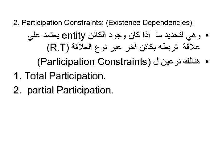 2. Participation Constraints: (Existence Dependencies): ﻳﻌﺘﻤﺪ ﻋﻠﻲ entity • ﻭﻫﻲ ﻟﺘﺤﺪﻳﺪ ﻣﺎ ﺍﺫﺍ ﻛﺎﻥ