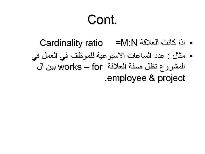 . Cont • ﺍﺫﺍ ﻛﺎﻧﺖ ﺍﻟﻌﻼﻗﺔ Cardinality ratio =M: N • ﻣﺜﺎﻝ : ﻋﺪﺩ