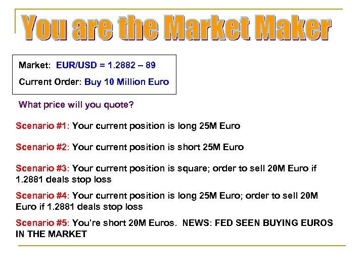 Market: EUR/USD = 1. 2882 – 89 Current Order: Buy 10 Million Euro What
