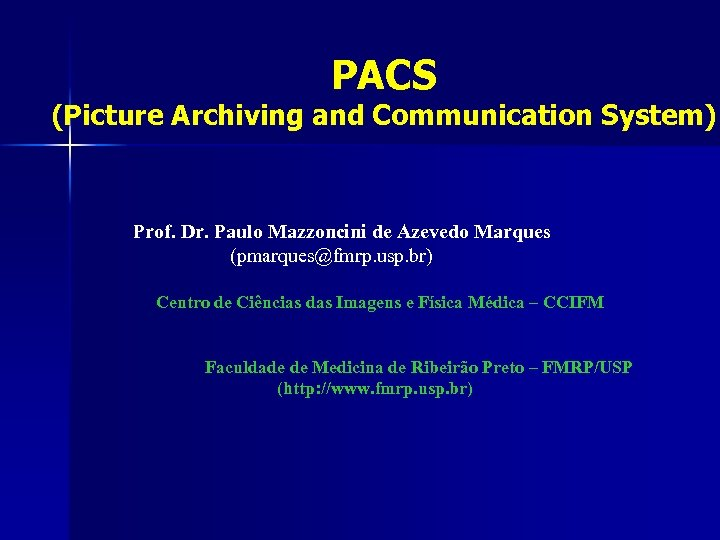 PACS (Picture Archiving and Communication System) Prof. Dr. Paulo Mazzoncini de Azevedo Marques (pmarques@fmrp.