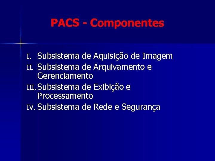PACS - Componentes Subsistema de Aquisição de Imagem II. Subsistema de Arquivamento e Gerenciamento