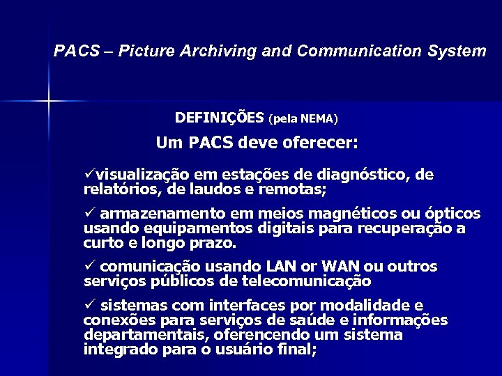 PACS – Picture Archiving and Communication System DEFINIÇÕES (pela NEMA) Um PACS deve oferecer: