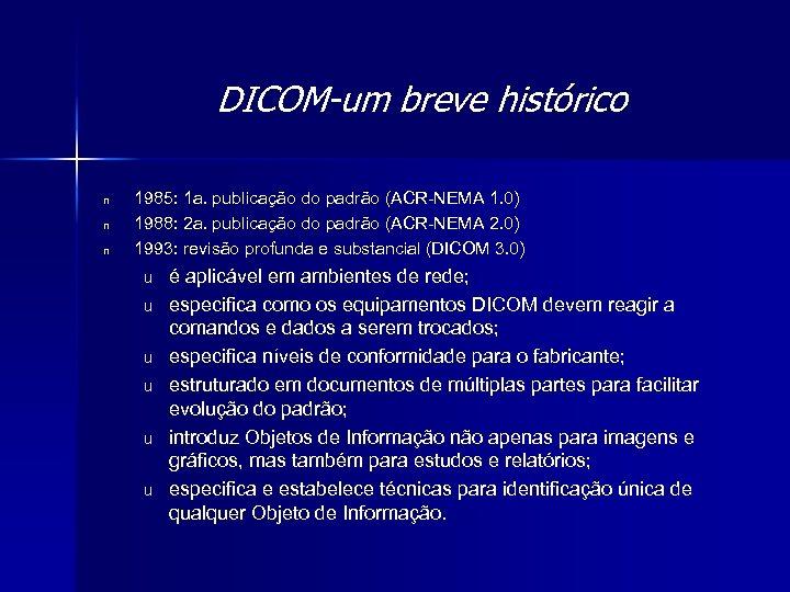 DICOM-um breve histórico n n n 1985: 1 a. publicação do padrão (ACR-NEMA 1.