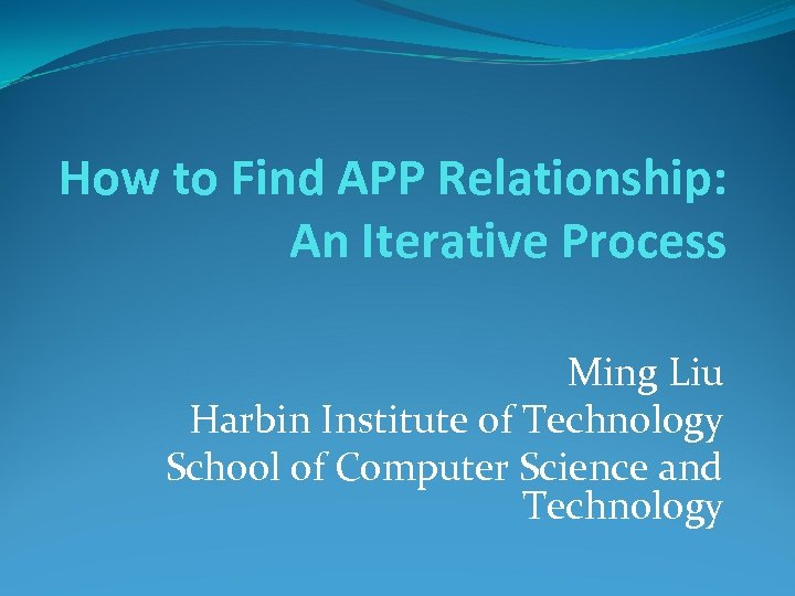 How to Find APP Relationship: An Iterative Process Ming Liu Harbin Institute of Technology