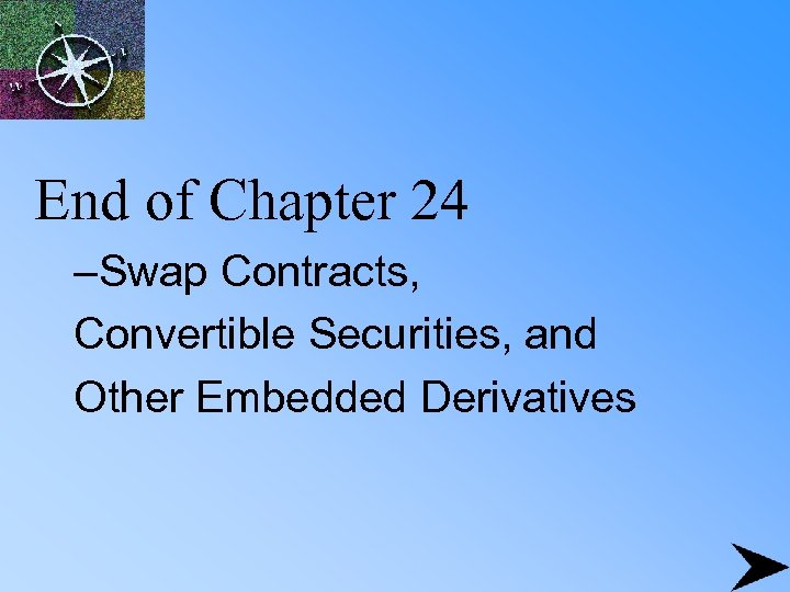 End of Chapter 24 –Swap Contracts, Convertible Securities, and Other Embedded Derivatives