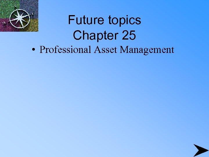 Future topics Chapter 25 • Professional Asset Management