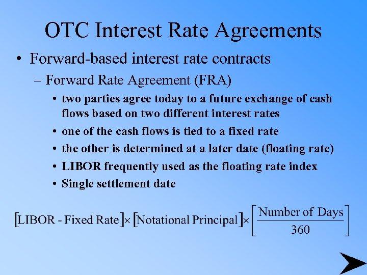 OTC Interest Rate Agreements • Forward-based interest rate contracts – Forward Rate Agreement (FRA)