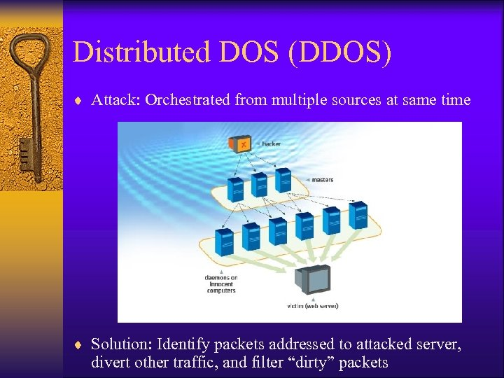 Distributed DOS (DDOS) ¨ Attack: Orchestrated from multiple sources at same time ¨ Solution: