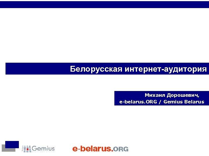 Белорусская интернет-аудитория Михаил Дорошевич, e-belarus. ORG / Gemius Belarus