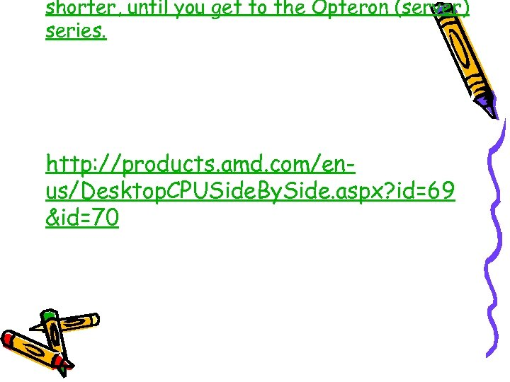 shorter, until you get to the Opteron (server) series. http: //products. amd. com/enus/Desktop. CPUSide.