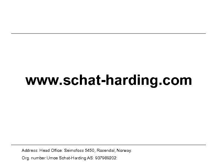 www. schat-harding. com Address: Head Office: Seimsfoss 5450, Rosendal, Norway. Org. number: Umoe Schat-Harding