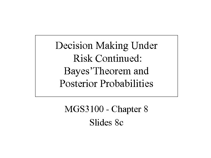 Decision Making Under Risk Continued: Bayes'Theorem and Posterior Probabilities MGS 3100 - Chapter 8