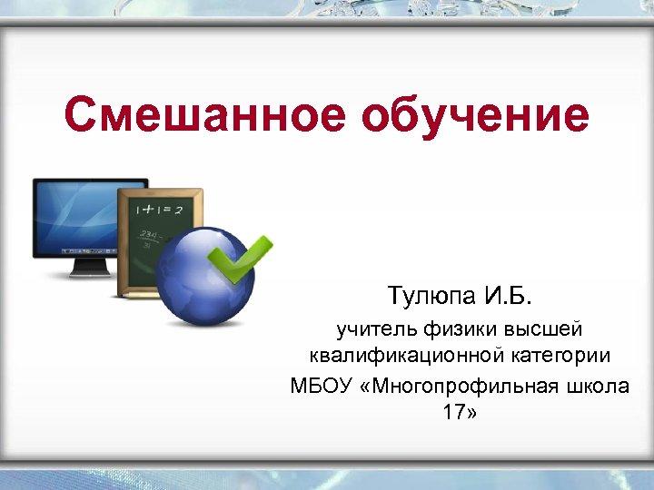 Смешанное обучение Тулюпа И. Б. учитель физики высшей квалификационной категории МБОУ «Многопрофильная школа 17»