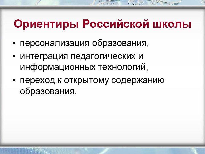 Ориентиры Российской школы • персонализация образования, • интеграция педагогических и информационных технологий, • переход