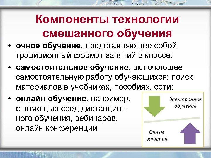Компоненты технологии смешанного обучения • очное обучение, представляющее собой традиционный формат занятий в классе;