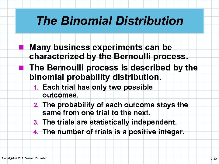 The Binomial Distribution n Many business experiments can be characterized by the Bernoulli process.