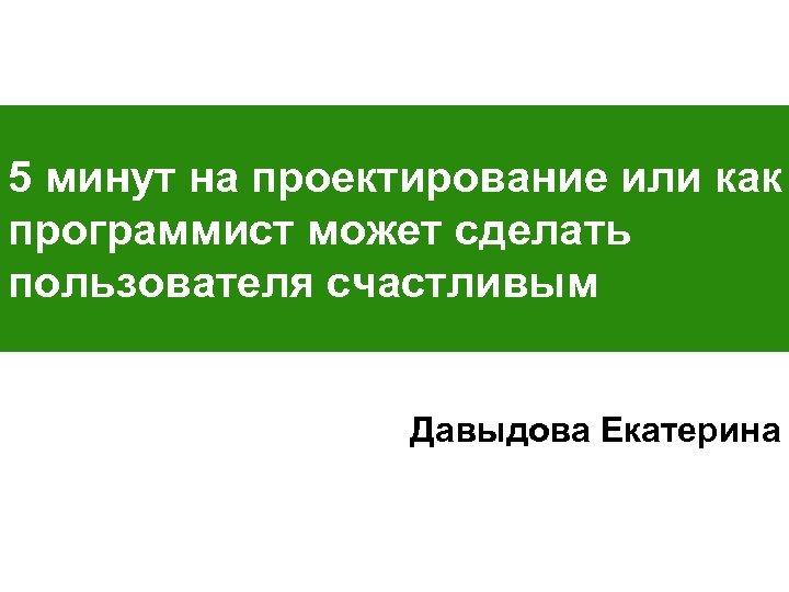5 минут на проектирование или как программист может сделать пользователя счастливым Давыдова Екатерина